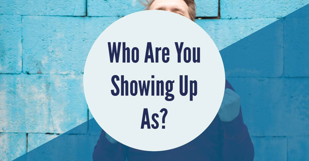 Who Are You Showing Up As?